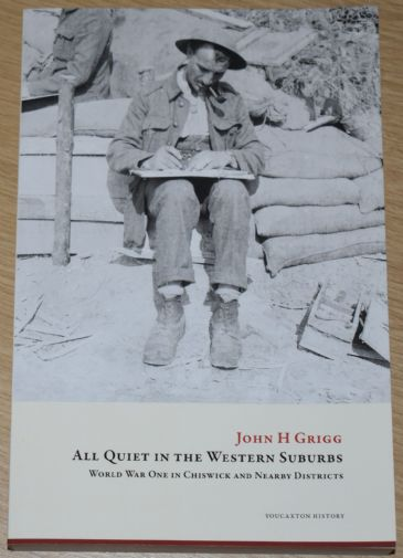 All Quiet in the Western Suburbs - World War One in Chiswick and Nearby Districts, by John H. Grigg